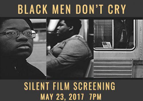 "Silent Film Screening ""Black Men Don't Cry"" May 23, 2017"