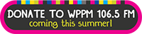 Donate to WPPM 106.5 FM Coming This Summer